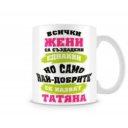 Чаша най-добрите ЖЕНИ се казват ТАТЯНА